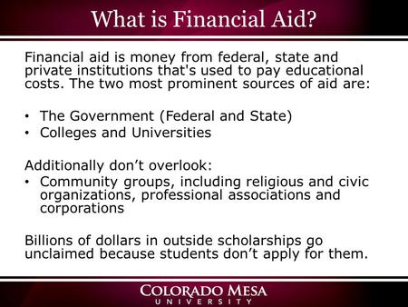 What is Financial Aid? Financial aid is money from federal, state and private institutions that's used to pay educational costs. The two most prominent.