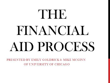 THE FINANCIAL AID PROCESS PRESENTED BY EMILY GOLDRICK & MIKE MCGINN OF UNIVERSITY OF CHICAGO.