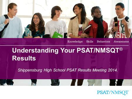1 Understanding Your PSAT/NMSQT ® Results Shippensburg High School PSAT Results Meeting 2014.