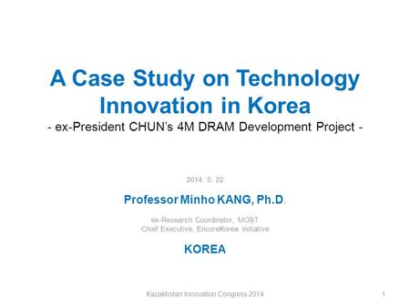 A Case Study on Technology Innovation in Korea - ex-President CHUN's 4M DRAM Development Project - 2014. 5. 22 Professor Minho KANG, Ph.D. ex-Research.