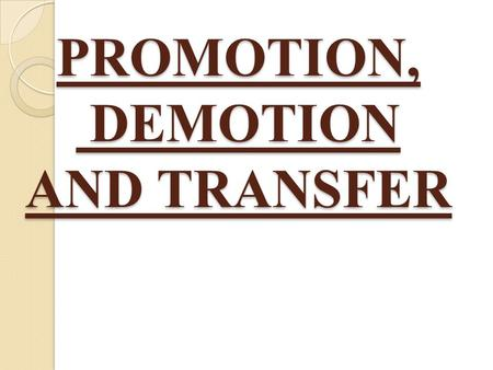 "PROMOTION, DEMOTION AND TRANSFER. PROMOTION ""Promotion is the advancement of an employee to a better <strong>job</strong>, better in terms of greater responsibility, more."