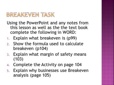 Using the PowerPoint and any notes from this lesson as well as the the text book complete the following in WORD: 1. Explain what breakeven is (p99) 2.