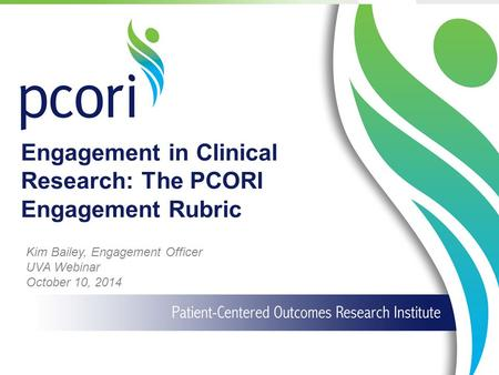 1 Engagement in Clinical Research: The PCORI Engagement Rubric Kim Bailey, Engagement Officer UVA Webinar October 10, 2014.