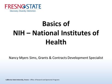 California State University, Fresno – Office of Research and Sponsored Programs Basics of NIH – National Institutes of Health Nancy Myers Sims, Grants.