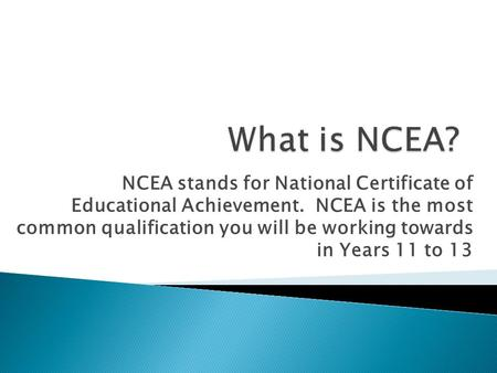 NCEA stands for National Certificate of Educational Achievement. NCEA is the most common qualification you will be working towards in Years 11 to 13.