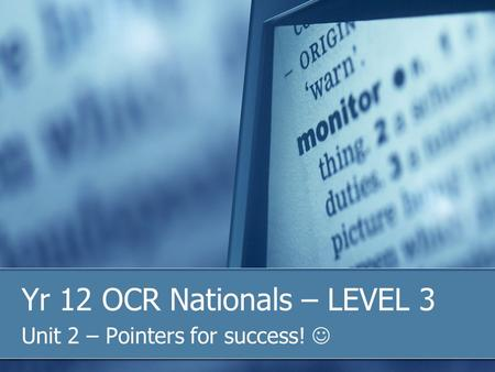 Yr 12 OCR Nationals – LEVEL 3 Unit 2 – Pointers for success!