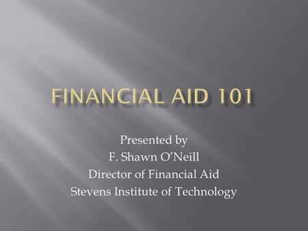 Presented by F. Shawn O'Neill Director of Financial Aid Stevens Institute of Technology.