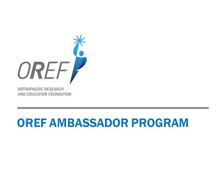 OREF AMBASSADOR PROGRAM. 2 ADVANCING VISION 2015 New mission, vision and brand launched in 2013. Mission: Improving lives by supporting excellence in.