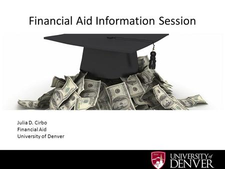 Financial Aid Information Session Julia D. Cirbo Financial Aid University of Denver.