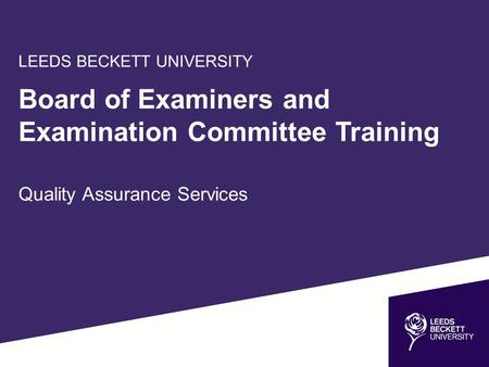 LEEDS BECKETT UNIVERSITY Board of Examiners and Examination Committee Training Quality Assurance Services.