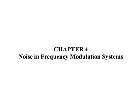 CHAPTER 4 Noise in Frequency Modulation Systems. FM with Sinusoidal modulating signal.