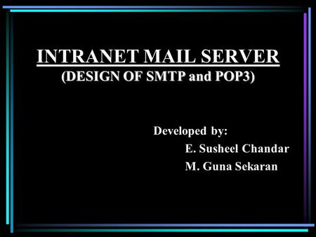 (DESIGN OF SMTP and POP3) INTRANET MAIL SERVER (DESIGN OF SMTP and POP3) Developed by: E. Susheel Chandar M. Guna Sekaran.