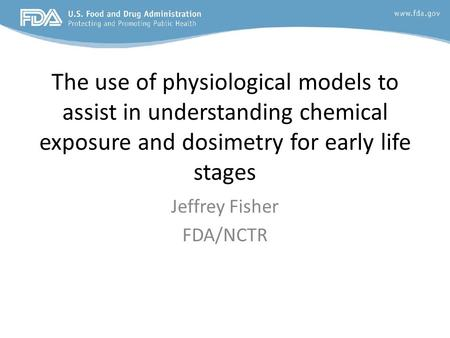 The use of physiological models to assist in understanding chemical exposure and dosimetry for early life stages Jeffrey Fisher FDA/NCTR.