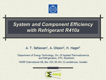 System and Component Efficiency with Refrigerant R410a A. T. Setiawan 1, A. Olsson 2, H. Hager 2 1 Department of Energy Technology, Div. Of Applied Thermodynamics.
