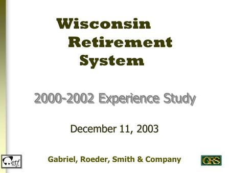 Wisconsin Retirement System 2000-2002 Experience Study Gabriel, Roeder, Smith & Company December 11, 2003.