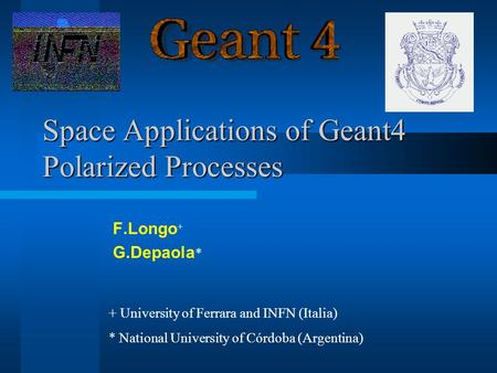 Space Applications of Geant4 Polarized Processes F.Longo + G.Depaola * + University of Ferrara and INFN (Italia) * National University of Córdoba (Argentina)