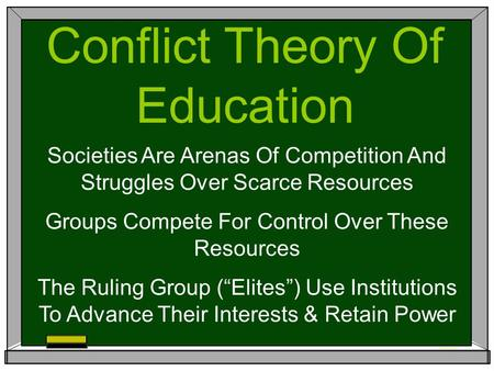 Conflict Theory Of Education Societies Are Arenas Of Competition And Struggles Over Scarce Resources Groups Compete For Control Over These Resources The.