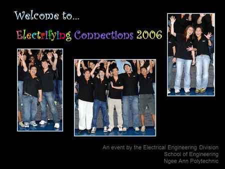 Welcome to… Electrifying Connections 2006 An event by the Electrical Engineering Division School of Engineering Ngee Ann Polytechnic.