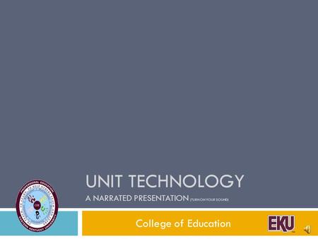 UNIT TECHNOLOGY A NARRATED PRESENTATION (TURN ON YOUR SOUND) College of Education.