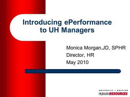 Introducing ePerformance to UH Managers Monica Morgan,JD, SPHR Director, HR May 2010.