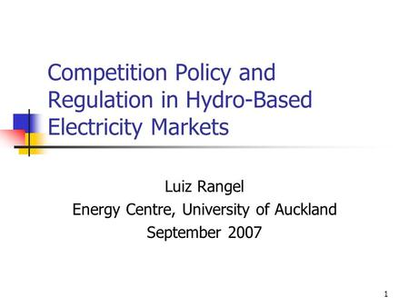 1 Competition Policy and Regulation in Hydro-Based Electricity Markets Luiz Rangel Energy Centre, University of Auckland September 2007.