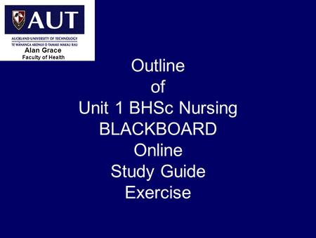 > 1 Outline of Unit 1 BHSc Nursing BLACKBOARD Online Study Guide Exercise Faculty of Health Alan Grace.