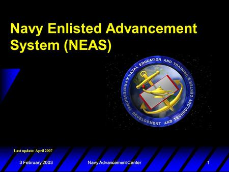 3 February 2003Navy Advancement Center1 Navy Enlisted Advancement System (NEAS) Last update: April 2007.