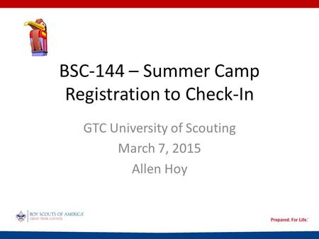 BSC-144 – Summer Camp Registration to Check-In GTC University of Scouting March 7, 2015 Allen Hoy.