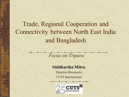 Trade, Regional Cooperation and Connectivity between North East India and Bangladesh Focus on Tripura Siddhartha Mitra Director (Research) CUTS International.