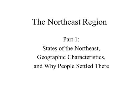 The Northeast Region Part 1: States of the Northeast, Geographic Characteristics, and Why People Settled There.