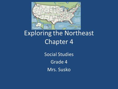 Exploring the Northeast Chapter 4 Social Studies Grade 4 Mrs. Susko.