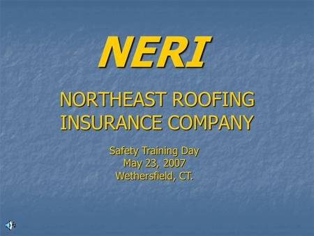 NORTHEAST ROOFING INSURANCE COMPANY NERI Safety Training Day May 23, 2007 Wethersfield, CT.