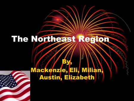 The Northeast Region By, Mackenzie, Eli, Milian, Austin, Elizabeth.