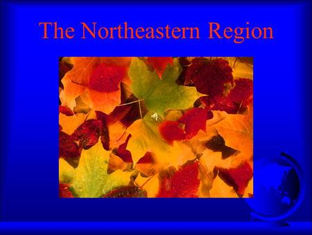 The Northeastern Region States of the Northeast F Maine F New Hampshire F Vermont F New York F Massachusetts F Connecticut F Rhode Island F Delaware.