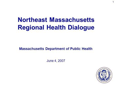 1 Northeast Massachusetts Regional Health Dialogue Massachusetts Department of Public Health June 4, 2007.