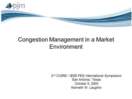 Congestion Management in a Market Environment 2 nd CIGRE / IEEE PES International Symposium San Antonio, Texas October 5, 2005 Kenneth W. Laughlin.