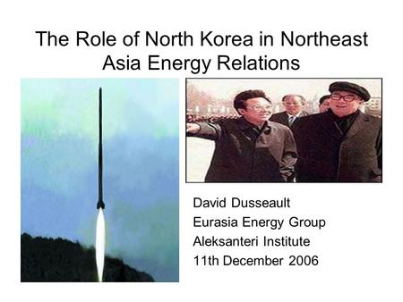 The Role of North Korea in Northeast Asia Energy Relations David Dusseault Eurasia Energy Group Aleksanteri Institute 11th December 2006.