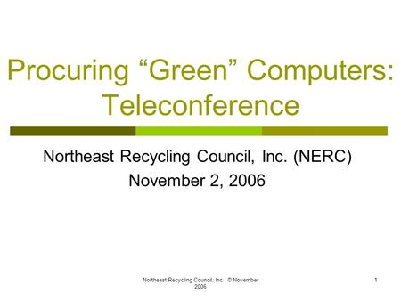 "Northeast Recycling Council, Inc. © November 2006 1 Procuring ""Green"" Computers: Teleconference Northeast Recycling Council, Inc. (NERC) November 2, 2006."