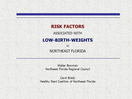 RISK FACTORS ASSOCIATED WITH LOW-BIRTH-WEIGHTS in NORTHEAST FLORIDA Walter Bowman Northeast Florida Regional Council Carol Brady Healthy Start Coalition.