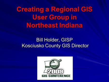 Creating a Regional GIS User Group in Northeast Indiana Bill Holder, GISP Kosciusko County GIS Director Kosciusko County GIS Director.