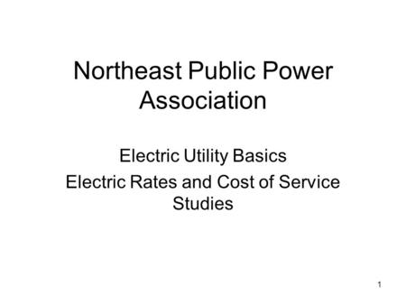 1 Northeast Public Power Association Electric Utility Basics Electric Rates and Cost of Service Studies.