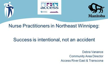 Nurse Practitioners in Northeast Winnipeg: Success is intentional, not an accident Debra Vanance Community Area Director Access River East & Transcona.