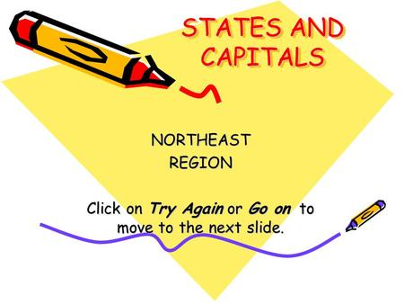 STATES AND CAPITALS NORTHEASTREGION Click on Try Again or Go on to move to the next slide.