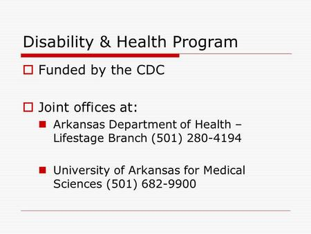Disability & Health Program  Funded by the CDC  Joint offices at: Arkansas Department of Health – Lifestage Branch (501) 280-4194 University of Arkansas.