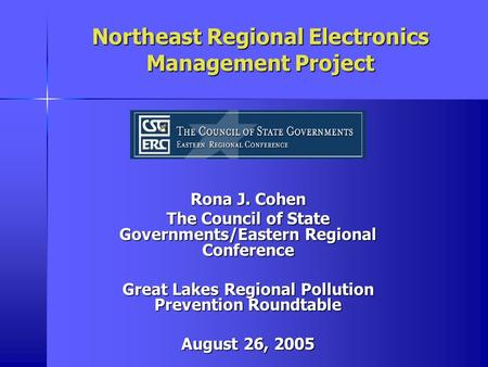 Northeast Regional Electronics Management Project Rona J. Cohen The Council of State Governments/Eastern Regional Conference Great Lakes Regional Pollution.