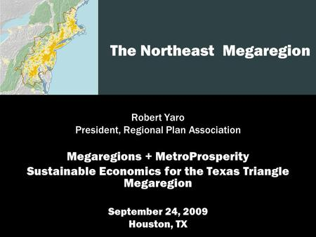 1 The Northeast Megaregion Robert Yaro President, Regional Plan Association Megaregions + MetroProsperity Sustainable Economics for the Texas Triangle.
