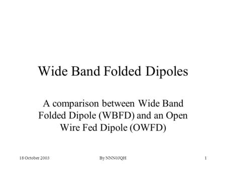 18 October 2003By NNN0JQH1 Wide Band Folded Dipoles A comparison between Wide Band Folded Dipole (WBFD) and an Open Wire Fed Dipole (OWFD)