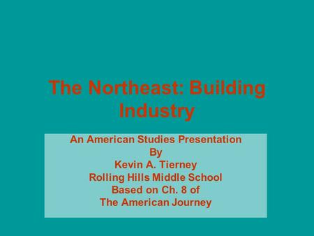 The Northeast: Building Industry An American Studies Presentation By Kevin A. Tierney Rolling Hills Middle School Based on Ch. 8 of The American Journey.