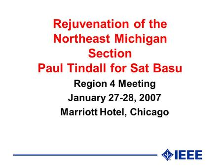Rejuvenation of the Northeast Michigan Section Paul Tindall for Sat Basu Region 4 Meeting January 27-28, 2007 Marriott Hotel, Chicago.