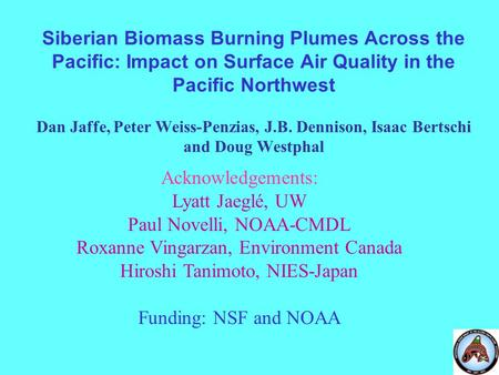 Siberian Biomass Burning Plumes Across the Pacific: Impact on Surface Air Quality in the Pacific Northwest Dan Jaffe, Peter Weiss-Penzias, J.B. Dennison,